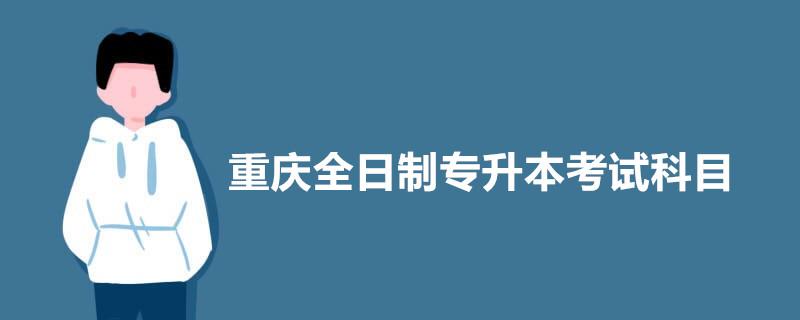 重庆全日制专升本考试科目