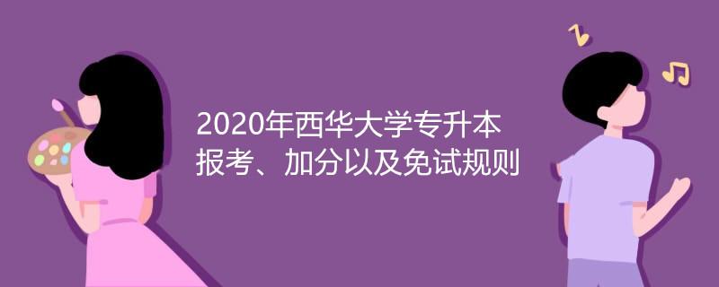 专升本报考条件_2020年西华大学专升本报考、加分以及免试规则_易学仕在线