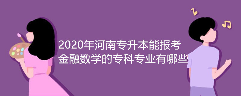 2020年河南专升本能报考金融数学的专科专业有哪些